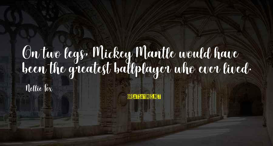 Mickey Mantle's Sayings By Nellie Fox: On two legs, Mickey Mantle would have been the greatest ballplayer who ever lived.