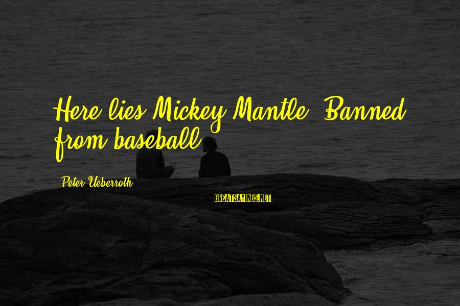 Mickey Mantle's Sayings By Peter Ueberroth: Here lies Mickey Mantle. Banned from baseball.