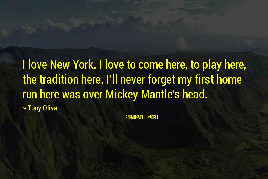 Mickey Mantle's Sayings By Tony Oliva: I love New York. I love to come here, to play here, the tradition here.