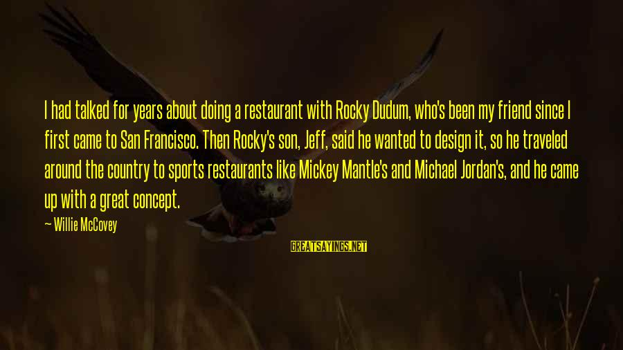 Mickey Mantle's Sayings By Willie McCovey: I had talked for years about doing a restaurant with Rocky Dudum, who's been my