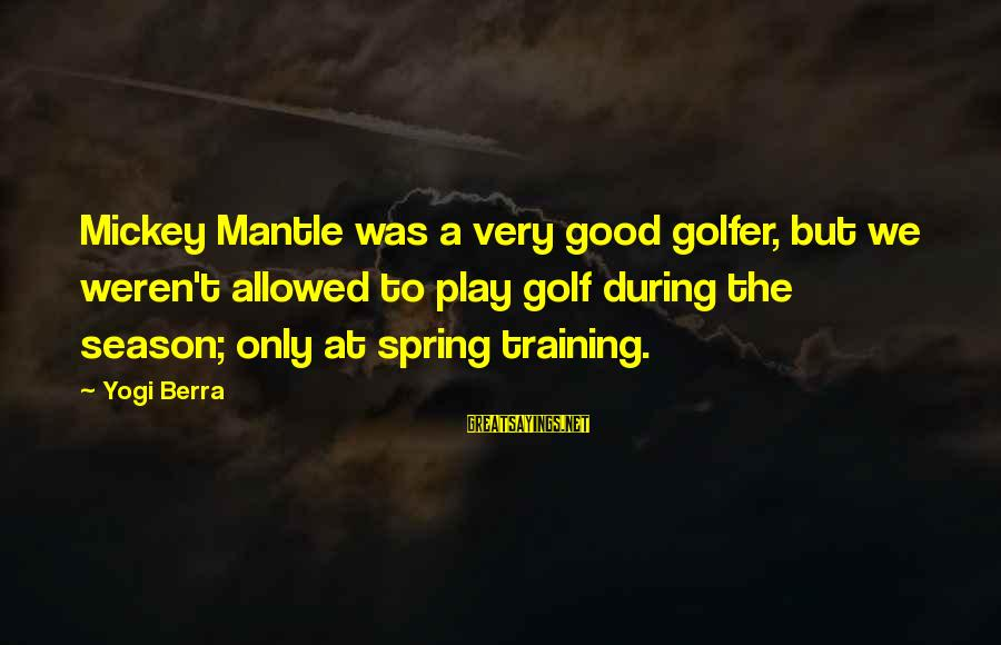 Mickey Mantle's Sayings By Yogi Berra: Mickey Mantle was a very good golfer, but we weren't allowed to play golf during