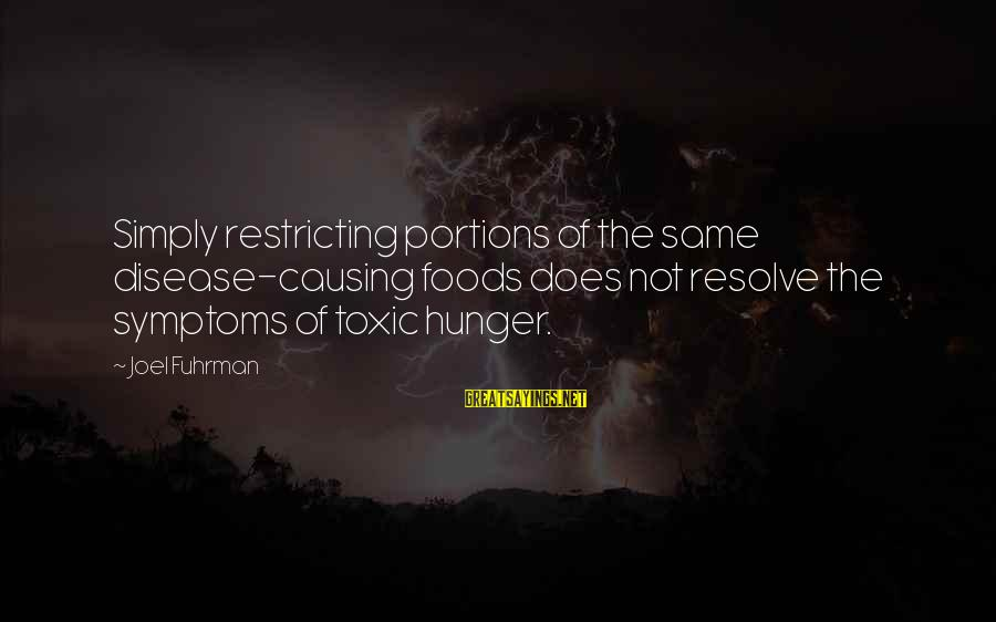 Mickey Minnie Sayings By Joel Fuhrman: Simply restricting portions of the same disease-causing foods does not resolve the symptoms of toxic