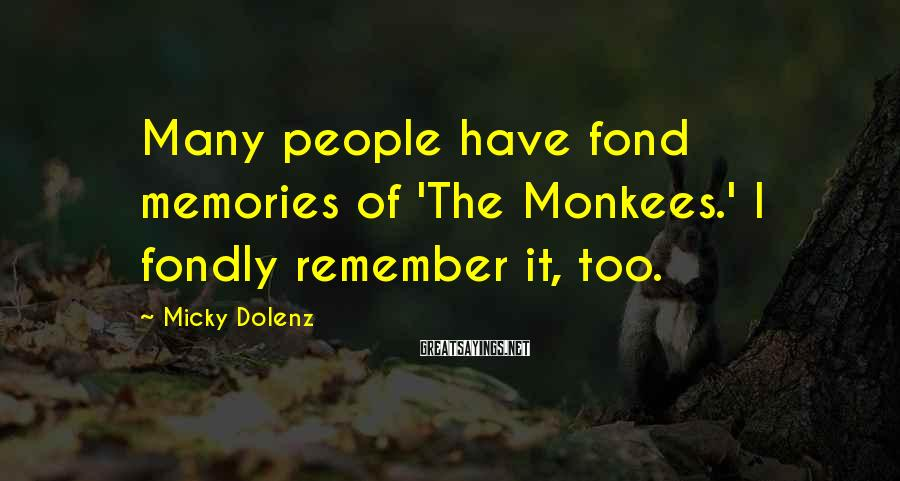 Micky Dolenz Sayings: Many people have fond memories of 'The Monkees.' I fondly remember it, too.