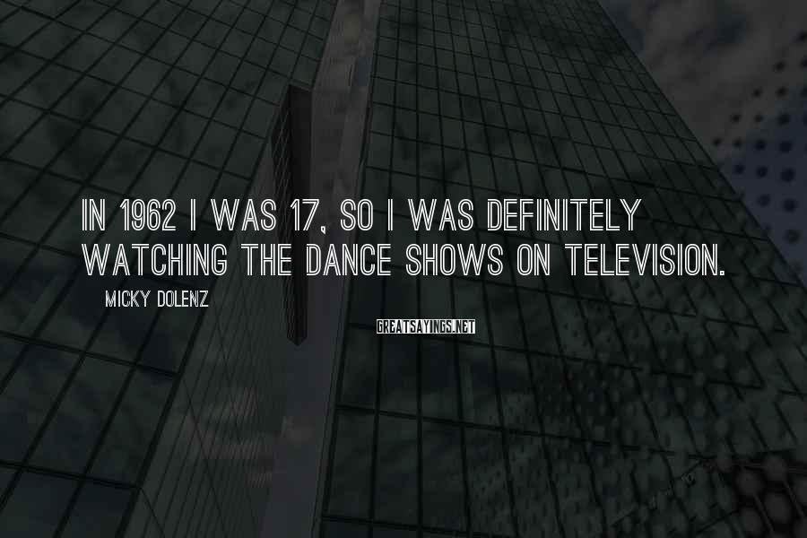 Micky Dolenz Sayings: In 1962 I was 17, so I was definitely watching the dance shows on television.