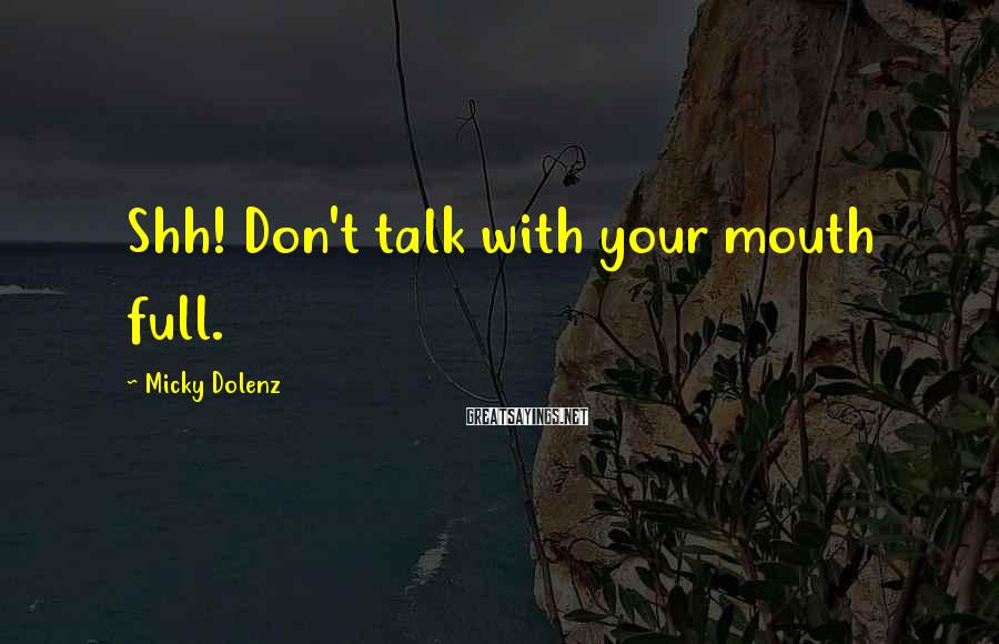 Micky Dolenz Sayings: Shh! Don't talk with your mouth full.