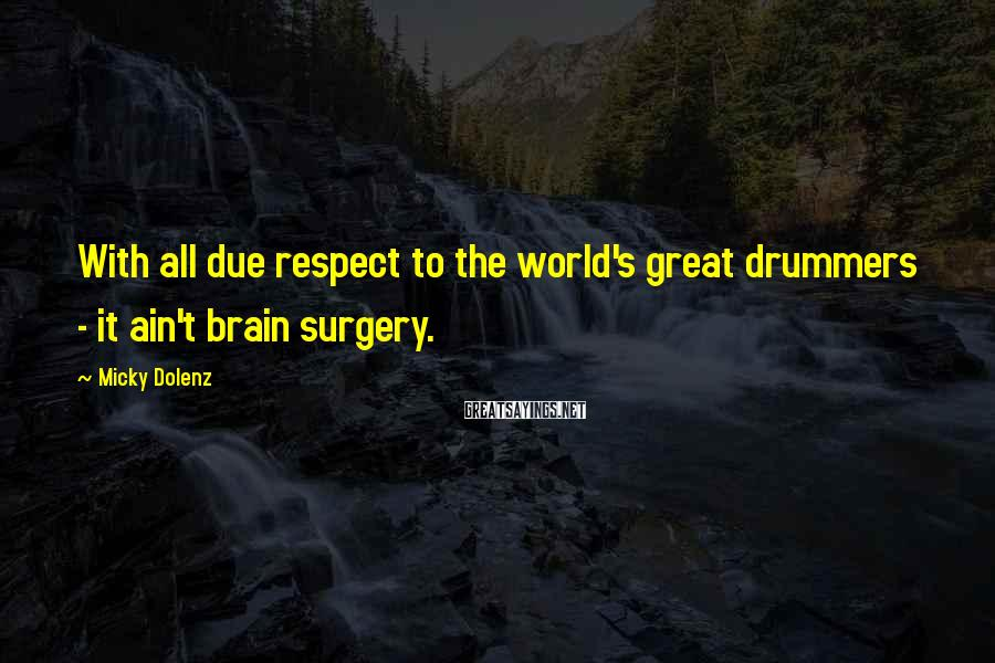 Micky Dolenz Sayings: With all due respect to the world's great drummers - it ain't brain surgery.
