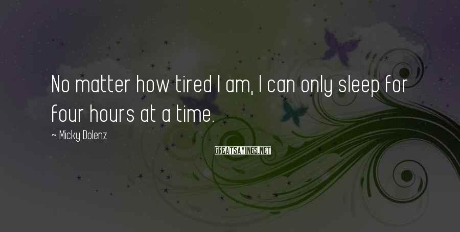 Micky Dolenz Sayings: No matter how tired I am, I can only sleep for four hours at a