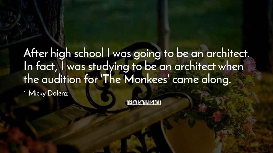 Micky Dolenz Sayings: After high school I was going to be an architect. In fact, I was studying