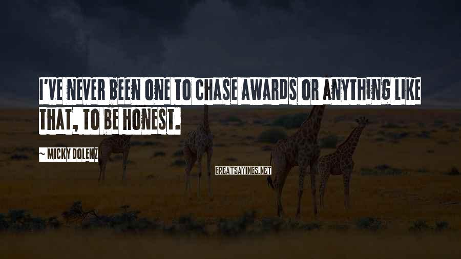 Micky Dolenz Sayings: I've never been one to chase awards or anything like that, to be honest.