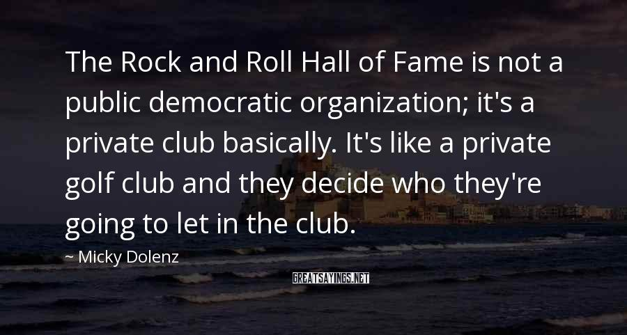 Micky Dolenz Sayings: The Rock and Roll Hall of Fame is not a public democratic organization; it's a