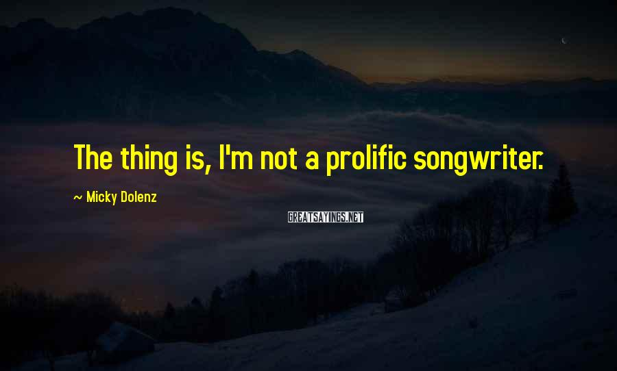 Micky Dolenz Sayings: The thing is, I'm not a prolific songwriter.