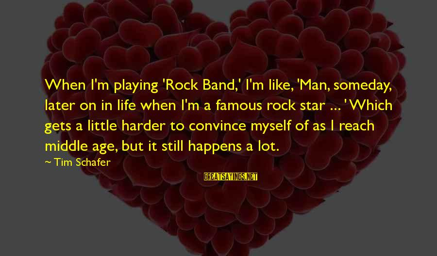 Middle Age Famous Sayings By Tim Schafer: When I'm playing 'Rock Band,' I'm like, 'Man, someday, later on in life when I'm