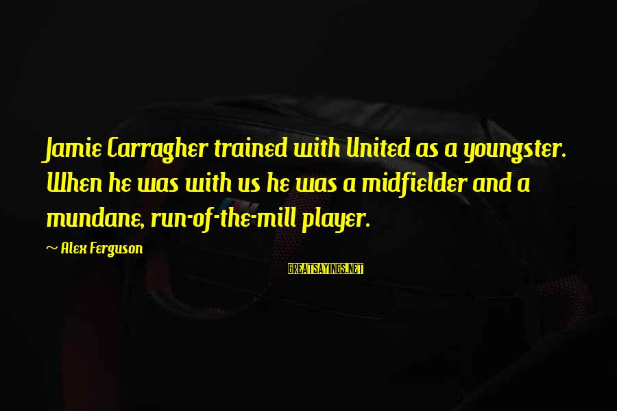 Midfielder Sayings By Alex Ferguson: Jamie Carragher trained with United as a youngster. When he was with us he was
