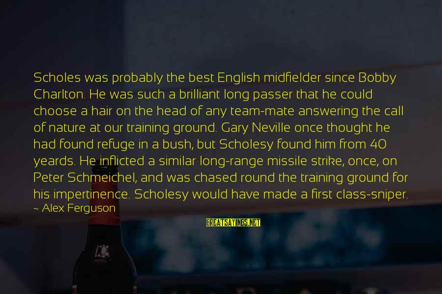 Midfielder Sayings By Alex Ferguson: Scholes was probably the best English midfielder since Bobby Charlton. He was such a brilliant