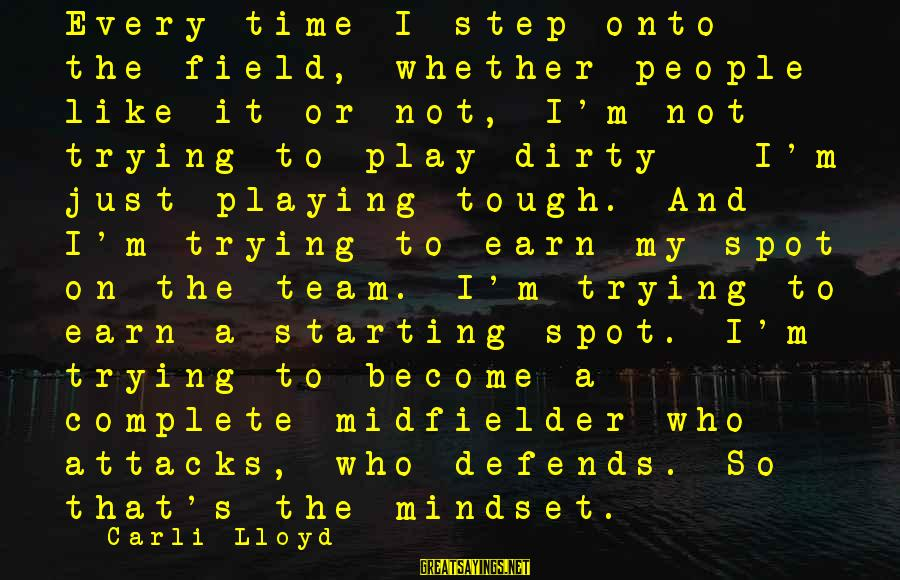 Midfielder Sayings By Carli Lloyd: Every time I step onto the field, whether people like it or not, I'm not