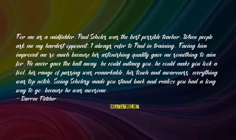 Midfielder Sayings By Darren Fletcher: For me as a midfielder, Paul Scholes was the best possible teacher. When people ask