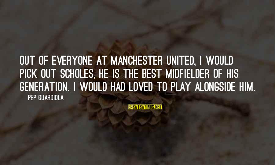 Midfielder Sayings By Pep Guardiola: Out of everyone at Manchester United, I would pick out Scholes, he is the best