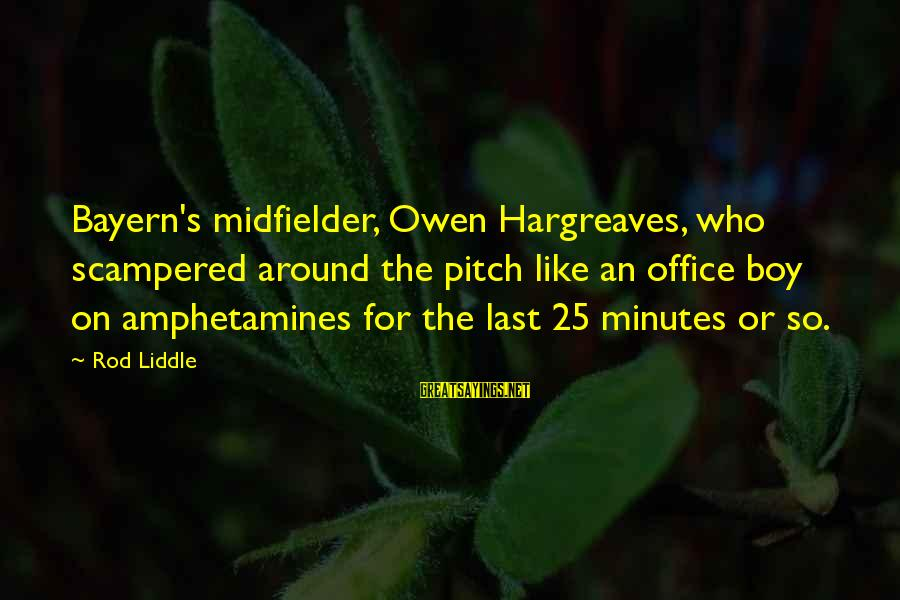 Midfielder Sayings By Rod Liddle: Bayern's midfielder, Owen Hargreaves, who scampered around the pitch like an office boy on amphetamines