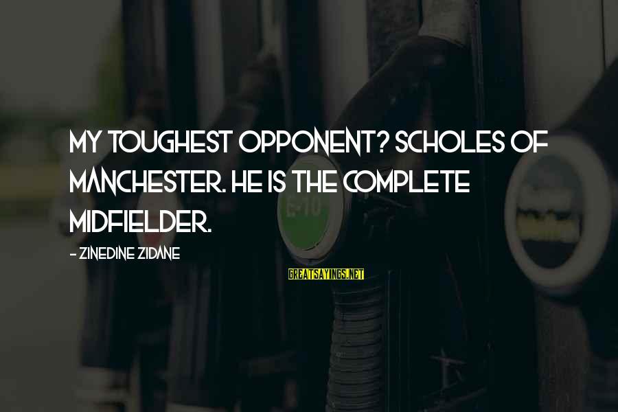 Midfielder Sayings By Zinedine Zidane: My toughest opponent? Scholes of Manchester. He is the complete midfielder.