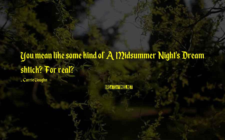 Midsummer's Night Dream Sayings By Carrie Vaughn: You mean like some kind of A Midsummer Night's Dream shtick? For real?