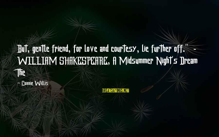 """Midsummer's Night Dream Sayings By Connie Willis: But, gentle friend, for love and courtesy, lie further off."""" - WILLIAM SHAKESPEARE, A Midsummer"""
