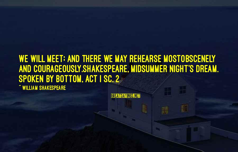 Midsummer's Night Dream Sayings By William Shakespeare: We will meet; and there we may rehearse mostobscenely and courageously.Shakespeare, Midsummer Night's Dream. Spoken