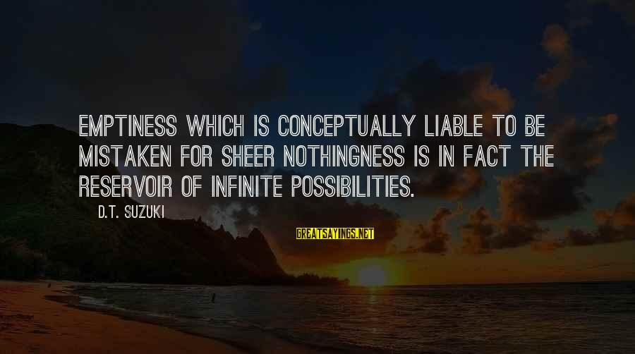 Mieze Sayings By D.T. Suzuki: Emptiness which is conceptually liable to be mistaken for sheer nothingness is in fact the