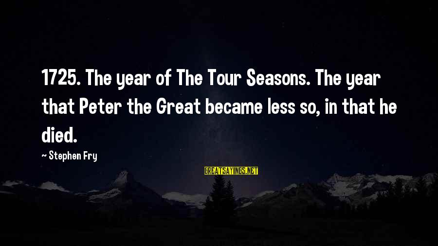 Mieze Sayings By Stephen Fry: 1725. The year of The Tour Seasons. The year that Peter the Great became less