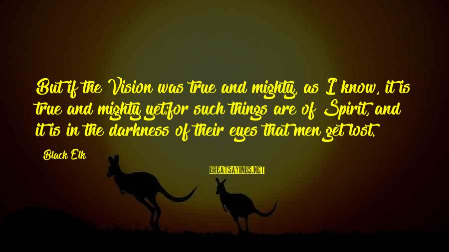 Mighty Sayings By Black Elk: But if the Vision was true and mighty, as I know, it is true and