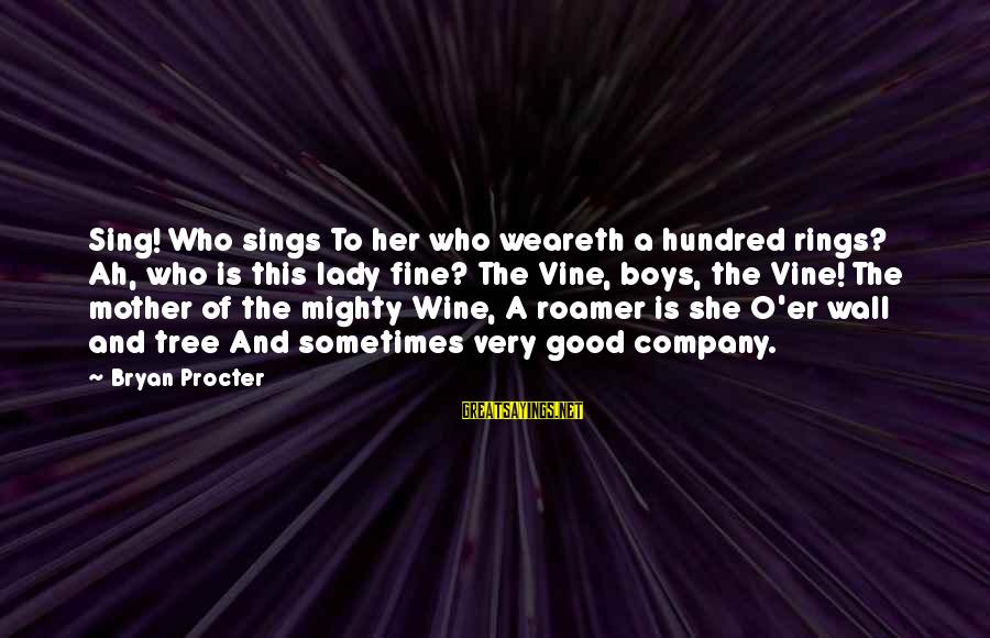 Mighty Sayings By Bryan Procter: Sing! Who sings To her who weareth a hundred rings? Ah, who is this lady