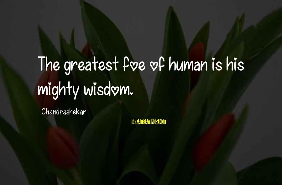 Mighty Sayings By Chandrashekar: The greatest foe of human is his mighty wisdom.