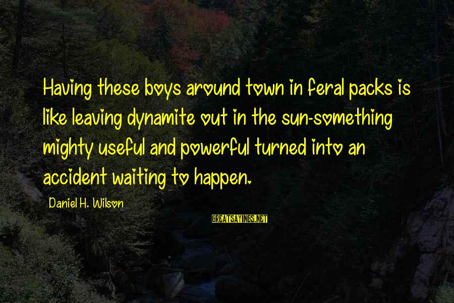 Mighty Sayings By Daniel H. Wilson: Having these boys around town in feral packs is like leaving dynamite out in the