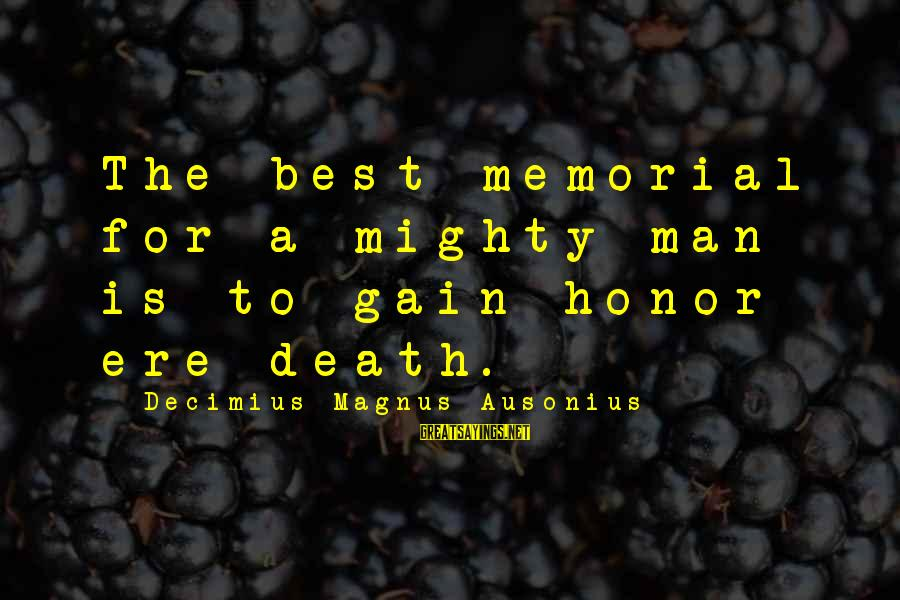 Mighty Sayings By Decimius Magnus Ausonius: The best memorial for a mighty man is to gain honor ere death.