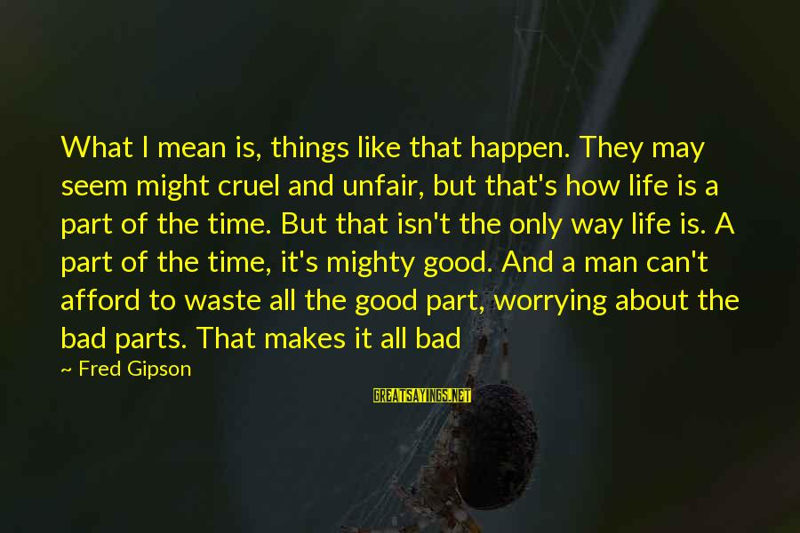 Mighty Sayings By Fred Gipson: What I mean is, things like that happen. They may seem might cruel and unfair,