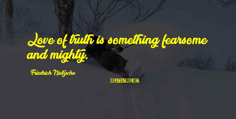 Mighty Sayings By Friedrich Nietzsche: Love of truth is something fearsome and mighty.