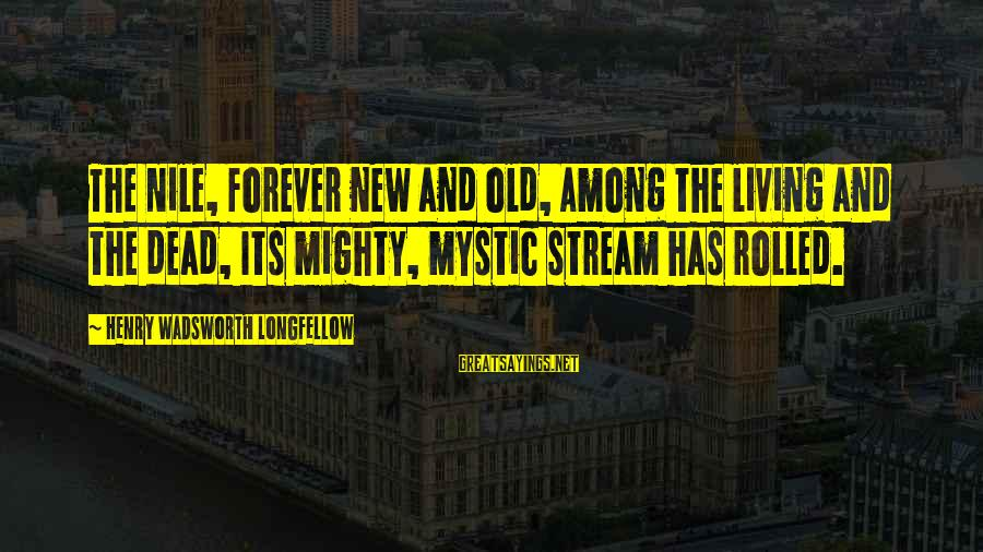Mighty Sayings By Henry Wadsworth Longfellow: The Nile, forever new and old, Among the living and the dead, Its mighty, mystic