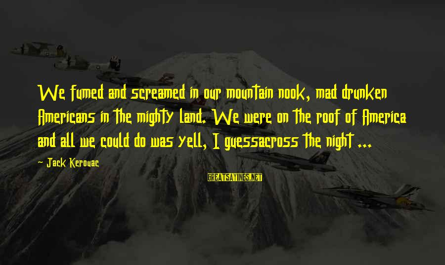 Mighty Sayings By Jack Kerouac: We fumed and screamed in our mountain nook, mad drunken Americans in the mighty land.