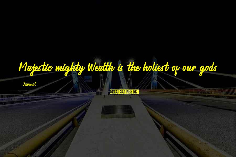 Mighty Sayings By Juvenal: Majestic mighty Wealth is the holiest of our gods.