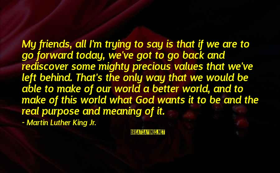 Mighty Sayings By Martin Luther King Jr.: My friends, all I'm trying to say is that if we are to go forward