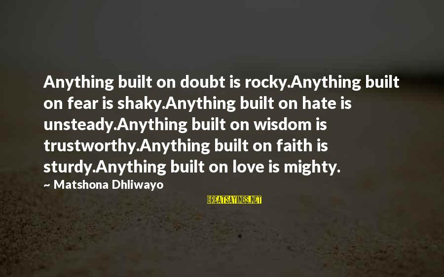 Mighty Sayings By Matshona Dhliwayo: Anything built on doubt is rocky.Anything built on fear is shaky.Anything built on hate is