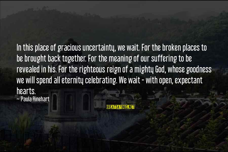 Mighty Sayings By Paula Rinehart: In this place of gracious uncertainty, we wait. For the broken places to be brought