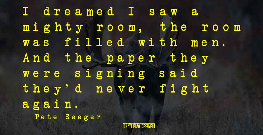 Mighty Sayings By Pete Seeger: I dreamed I saw a mighty room, the room was filled with men. And the