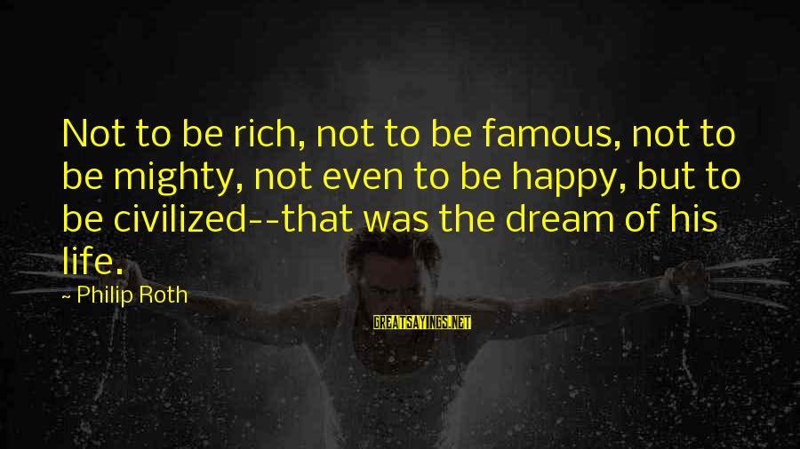Mighty Sayings By Philip Roth: Not to be rich, not to be famous, not to be mighty, not even to