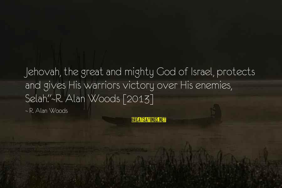 Mighty Sayings By R. Alan Woods: Jehovah, the great and mighty God of Israel, protects and gives His warriors victory over