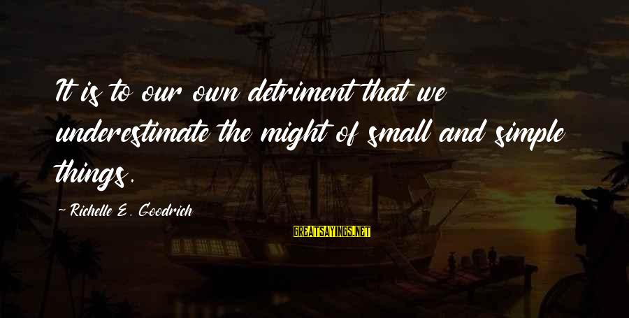 Mighty Sayings By Richelle E. Goodrich: It is to our own detriment that we underestimate the might of small and simple