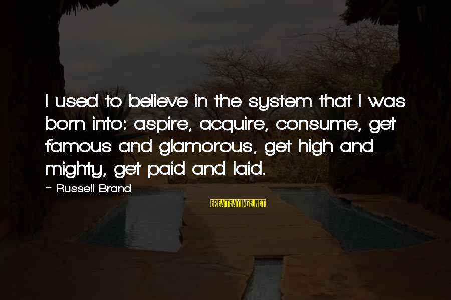 Mighty Sayings By Russell Brand: I used to believe in the system that I was born into: aspire, acquire, consume,