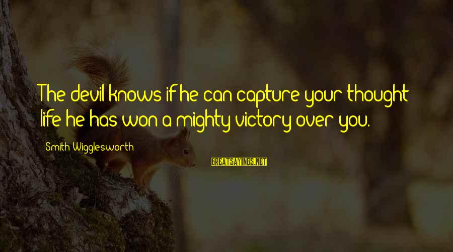 Mighty Sayings By Smith Wigglesworth: The devil knows if he can capture your thought life he has won a mighty