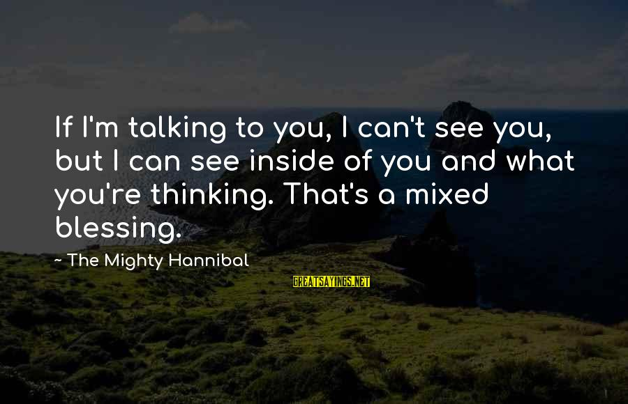 Mighty Sayings By The Mighty Hannibal: If I'm talking to you, I can't see you, but I can see inside of