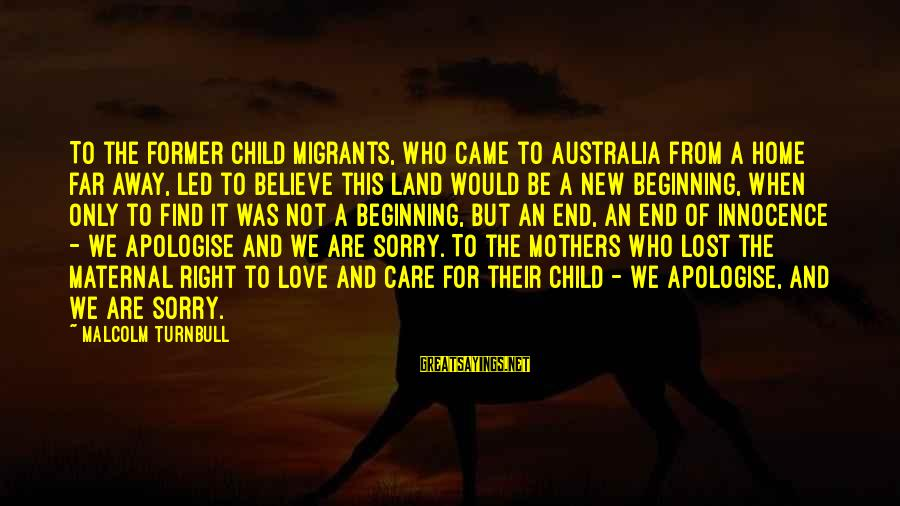 Migrants In Australia Sayings By Malcolm Turnbull: To the former child migrants, who came to Australia from a home far away, led