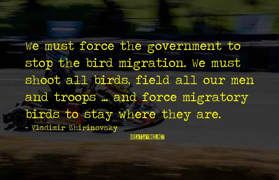 Migratory Birds Sayings By Vladimir Zhirinovsky: We must force the government to stop the bird migration. We must shoot all birds,
